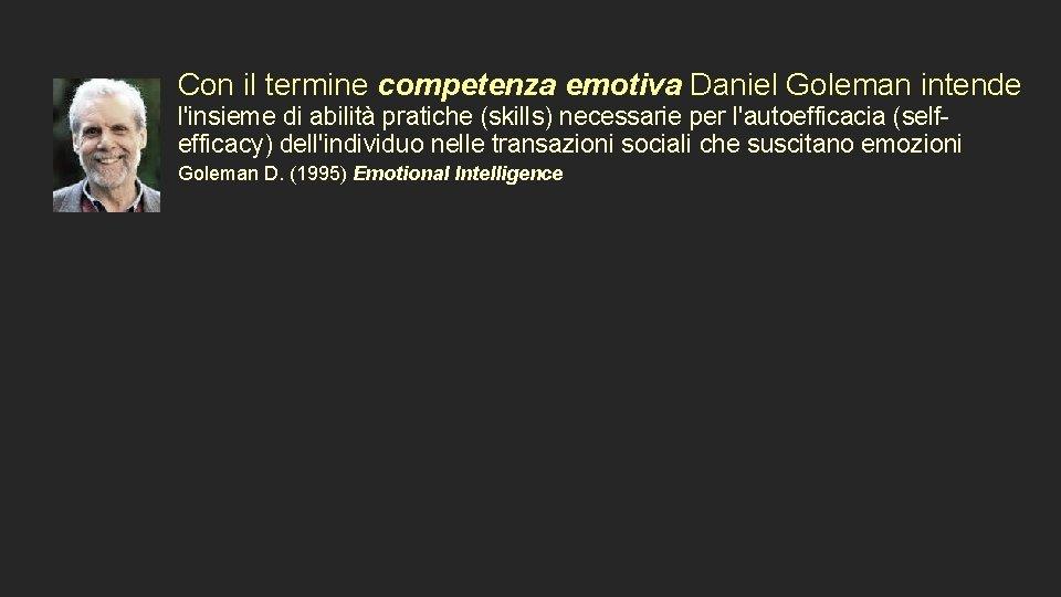 Con il termine competenza emotiva Daniel Goleman intende l'insieme di abilità pratiche (skills) necessarie