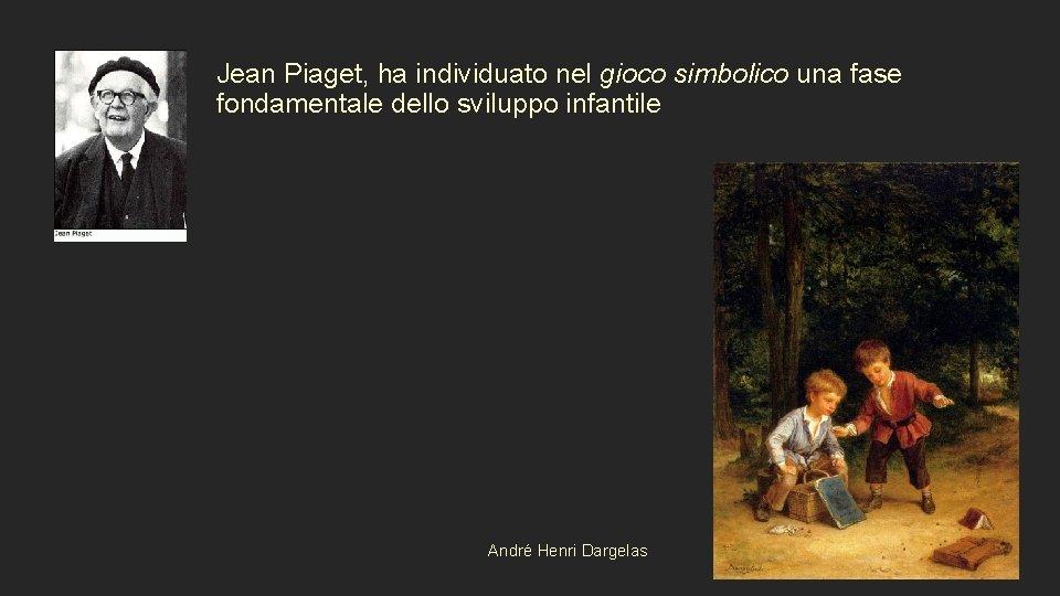Jean Piaget, ha individuato nel gioco simbolico una fase fondamentale dello sviluppo infantile A