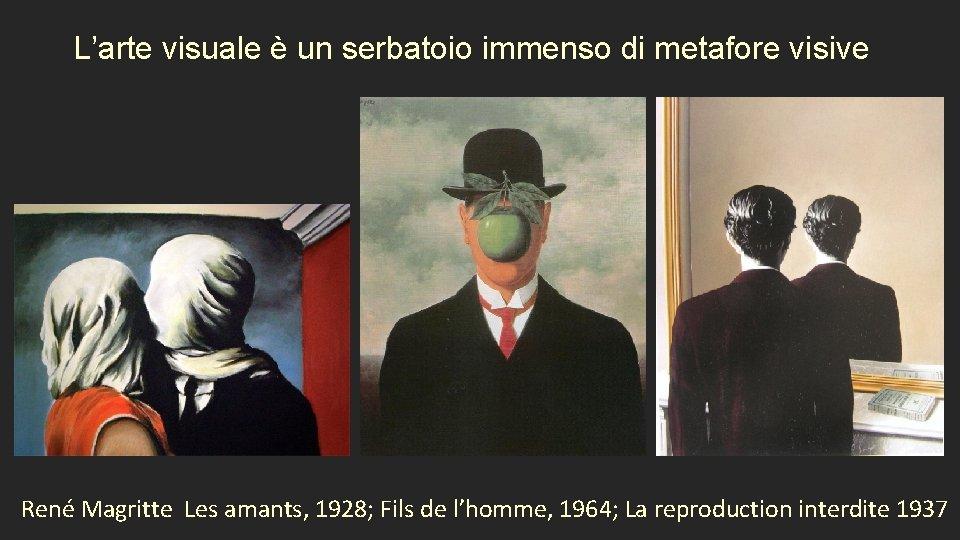L'arte visuale è un serbatoio immenso di metafore visive René Magritte Les amants, 1928;