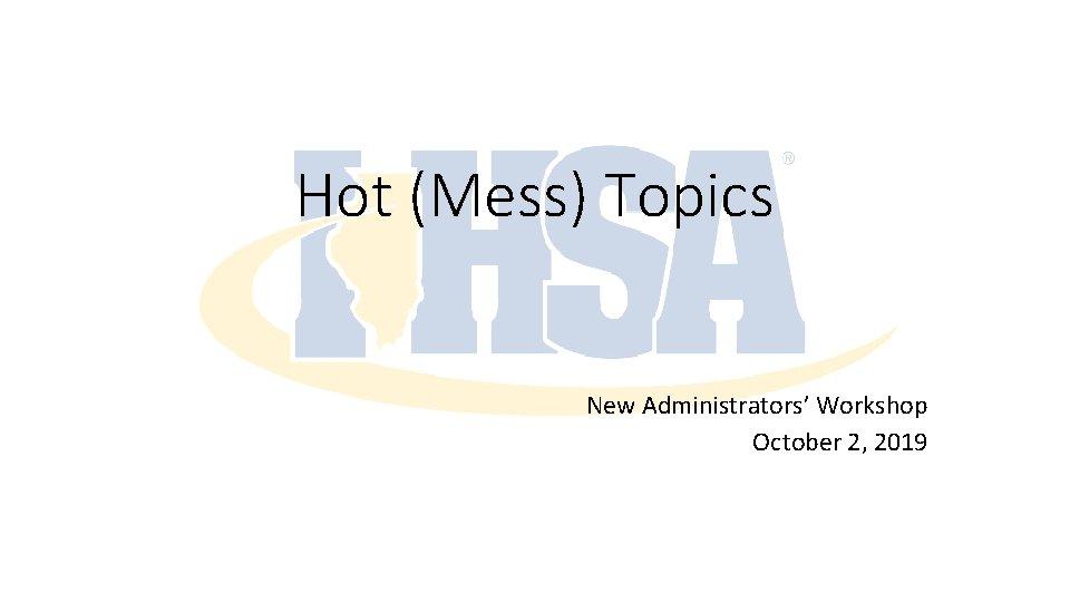 Hot (Mess) Topics New Administrators' Workshop October 2, 2019