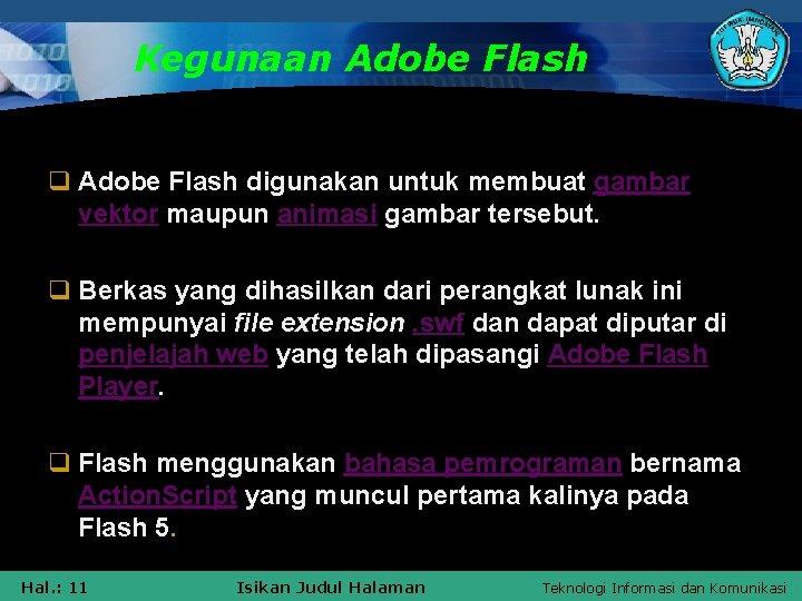 Kegunaan Adobe Flash q Adobe Flash digunakan untuk membuat gambar vektor maupun animasi gambar
