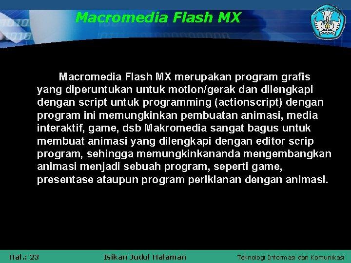 Macromedia Flash MX merupakan program grafis yang diperuntukan untuk motion/gerak dan dilengkapi dengan script