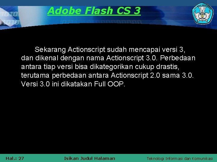 Adobe Flash CS 3 Sekarang Actionscript sudah mencapai versi 3, dan dikenal dengan nama