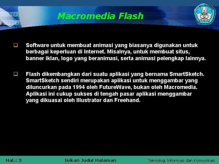 Macromedia Flash q Software untuk membuat animasi yang biasanya digunakan untuk berbagai keperluan di