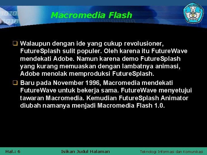 Macromedia Flash q Walaupun dengan ide yang cukup revolusioner, Future. Splash sulit populer. Oleh