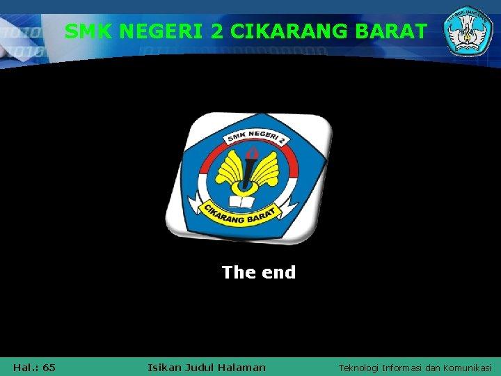 SMK NEGERI 2 CIKARANG BARAT The end Hal. : 65 Isikan Judul Halaman Teknologi