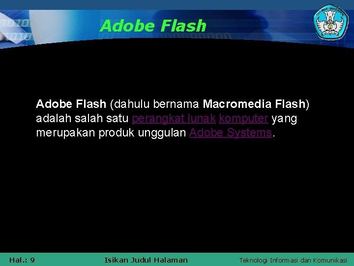 Adobe Flash (dahulu bernama Macromedia Flash) adalah satu perangkat lunak komputer yang merupakan produk