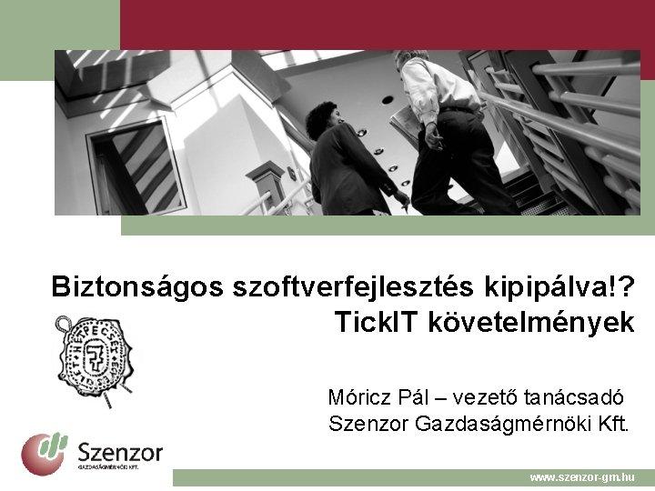 Biztonságos szoftverfejlesztés kipipálva!? Tick. IT követelmények Móricz Pál – vezető tanácsadó Szenzor Gazdaságmérnöki Kft.