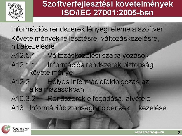 Szoftverfejlesztési követelmények ISO/IEC 27001: 2005 -ben Információs rendszerek lényegi eleme a szoftver Követelmények fejlesztésre,
