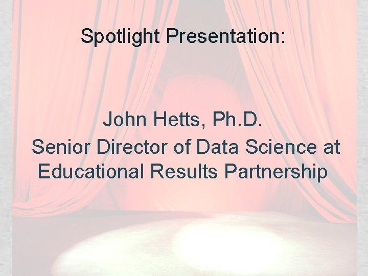 Spotlight Presentation: John Hetts, Ph. D. Senior Director of Data Science at Educational Results