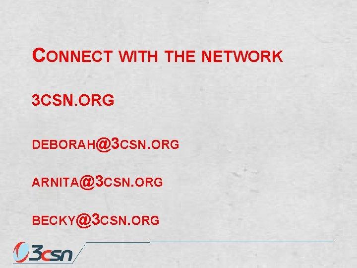 CONNECT WITH THE NETWORK 3 CSN. ORG DEBORAH@3 CSN. ORG ARNITA@3 CSN. ORG BECKY@3