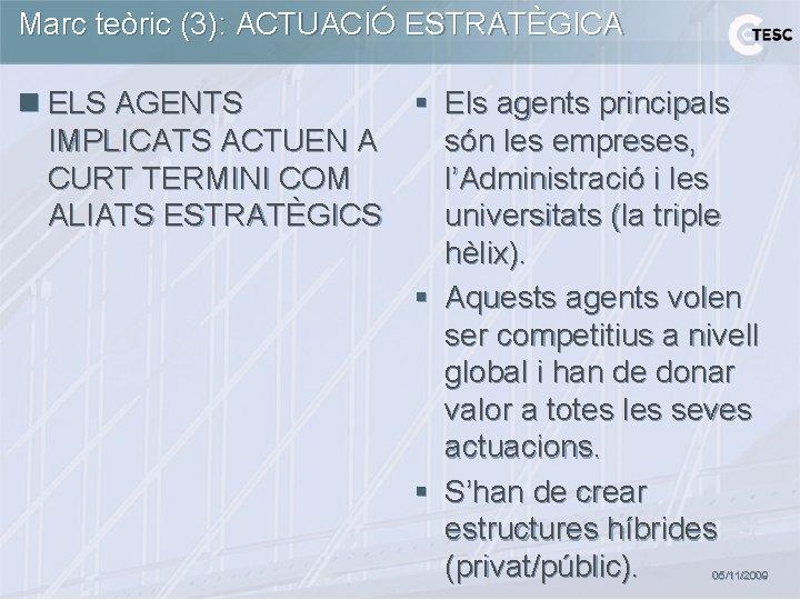 Marc teòric (3): ACTUACIÓ ESTRATÈGICA n ELS AGENTS § Els agents principals IMPLICATS ACTUEN