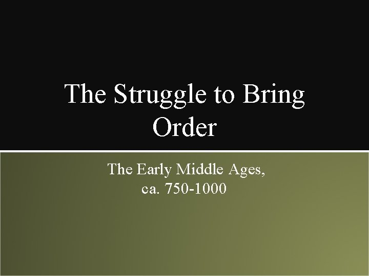 The Struggle to Bring Order The Early Middle Ages, ca. 750 -1000
