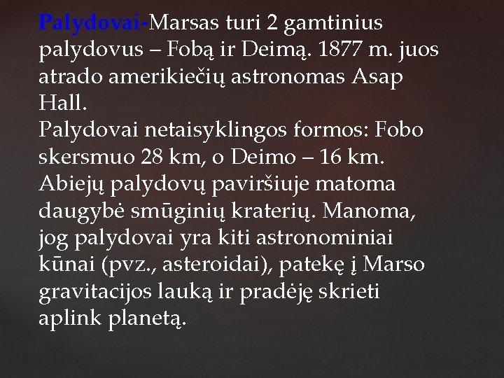 Palydovai-Marsas turi 2 gamtinius palydovus – Fobą ir Deimą. 1877 m. juos atrado amerikiečių