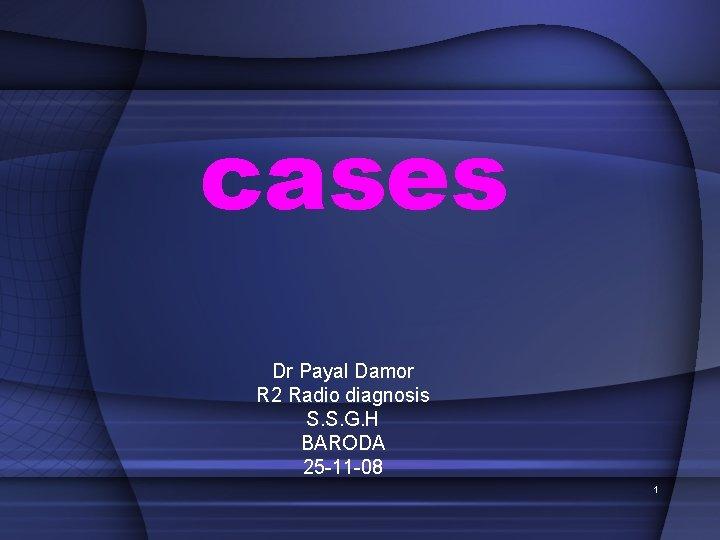 cases Dr Payal Damor R 2 Radio diagnosis S. S. G. H BARODA 25