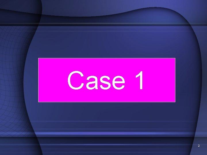 Case 1 2