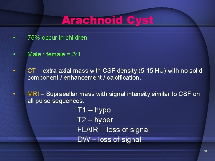 Arachnoid Cyst • 75% occur in children • Male : female = 3: 1.
