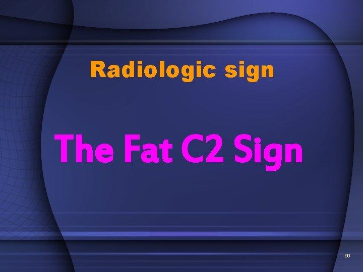 Radiologic sign The Fat C 2 Sign 60