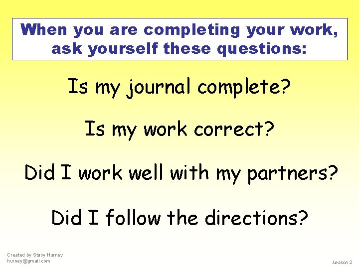 When you are completing your work, ask yourself these questions: Is my journal complete?