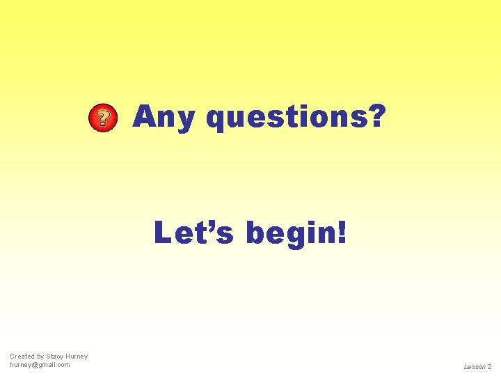 Any questions? Let's begin! Created by Stacy Hurney hurney@gmail. com Lesson 2