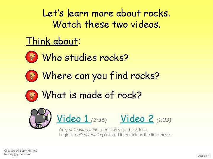Let's learn more about rocks. Watch these two videos. Think about: Who studies rocks?