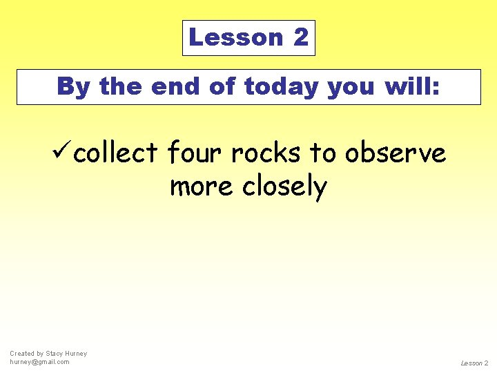 Lesson 2 By the end of today you will: ücollect four rocks to observe