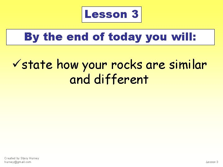 Lesson 3 By the end of today you will: üstate how your rocks are