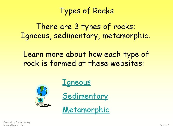Types of Rocks There are 3 types of rocks: Igneous, sedimentary, metamorphic. Learn more