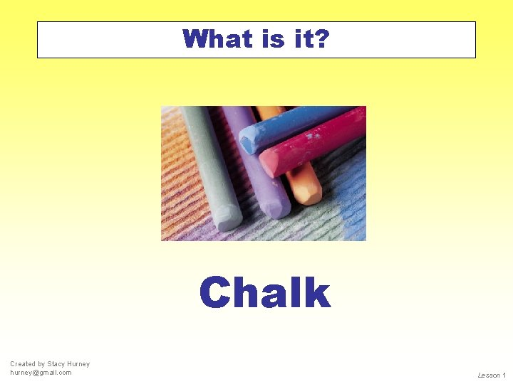 What is it? Chalk Created by Stacy Hurney hurney@gmail. com Lesson 1