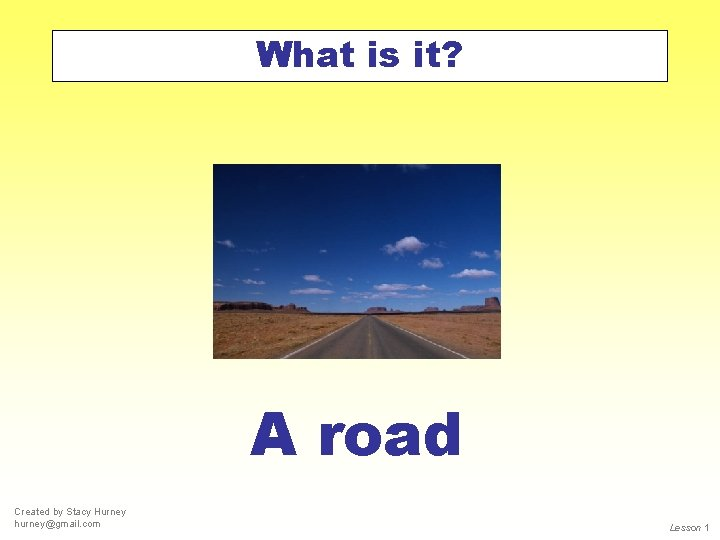 What is it? A road Created by Stacy Hurney hurney@gmail. com Lesson 1