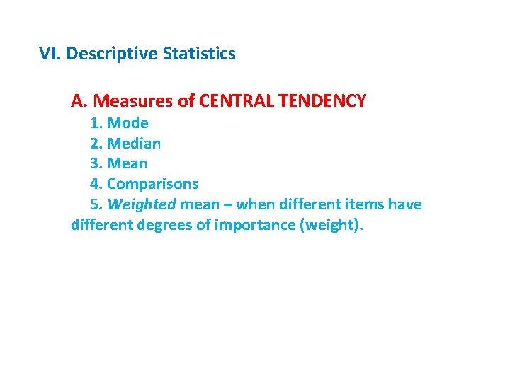 VI. Descriptive Statistics A. Measures of CENTRAL TENDENCY 1. Mode 2. Median 3. Mean