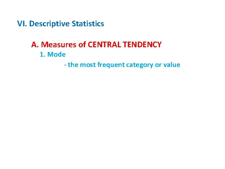 VI. Descriptive Statistics A. Measures of CENTRAL TENDENCY 1. Mode - the most frequent