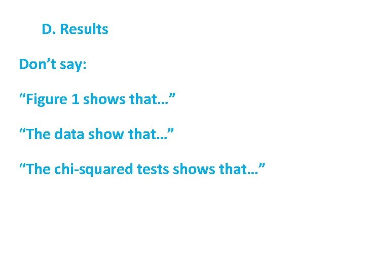"""D. Results Don't say: """"Figure 1 shows that…"""" """"The data show that…"""" """"The chi-squared"""