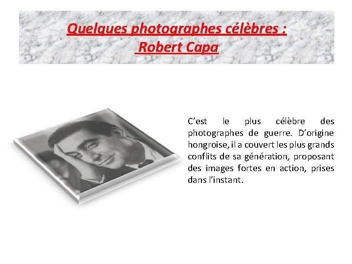 Quelques photographes célèbres : Robert Capa C'est le plus célèbre des photographes de guerre.