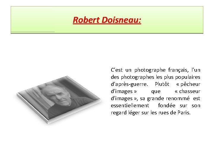Robert Doisneau: C'est un photographe français, l'un des photographes les plus populaires d'après-guerre. Plutôt