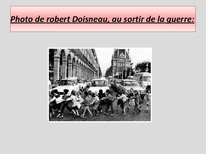 Photo de robert Doisneau, au sortir de la guerre: