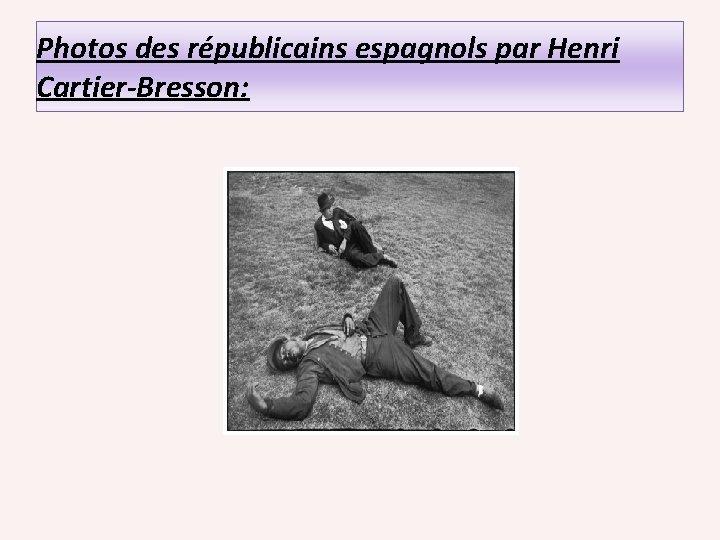 Photos des républicains espagnols par Henri Cartier-Bresson: