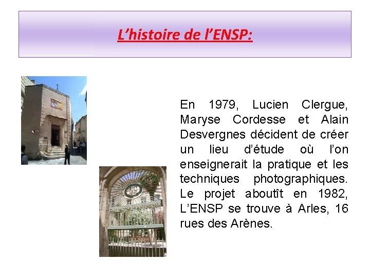 L'histoire de l'ENSP: En 1979, Lucien Clergue, Maryse Cordesse et Alain Desvergnes décident de