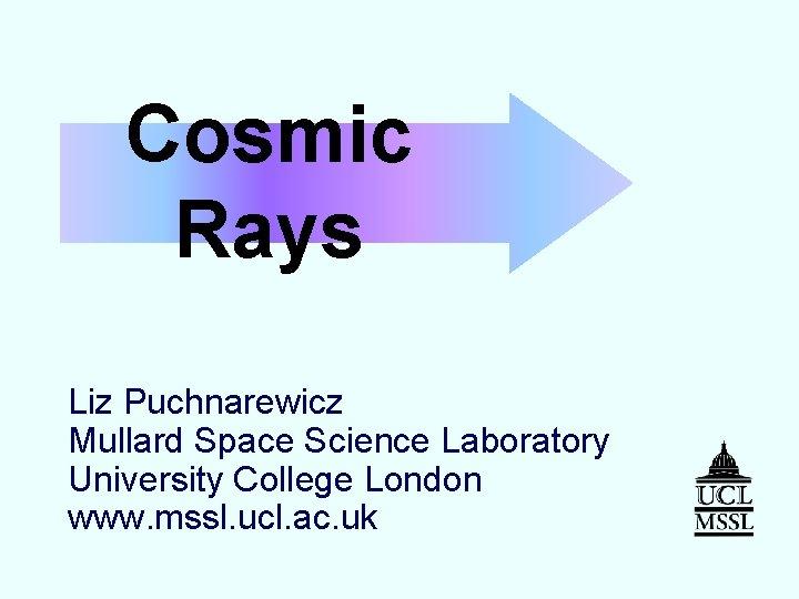 Cosmic Rays Liz Puchnarewicz Mullard Space Science Laboratory University College London www. mssl. ucl.