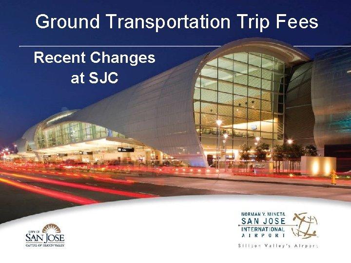 Ground Transportation Trip Fees Recent Changes at SJC