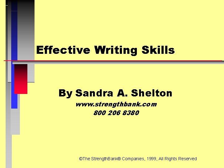Effective Writing Skills By Sandra A. Shelton www. strengthbank. com 800 206 8380 ©The