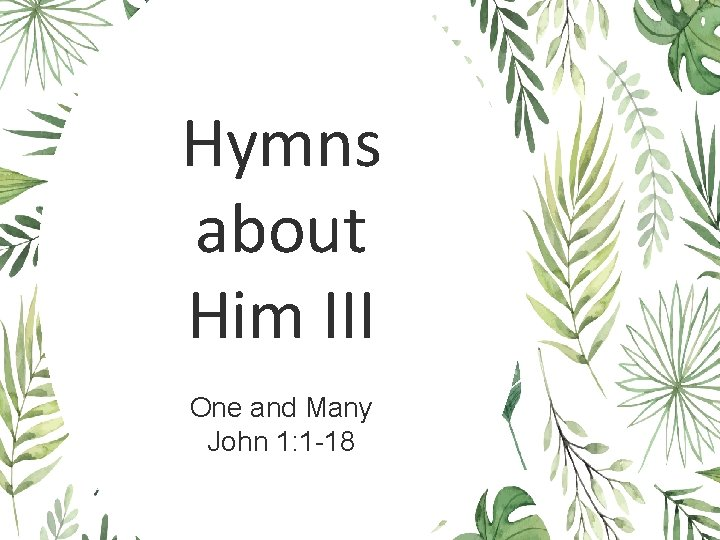 Hymns about Him III One and Many John 1: 1 -18