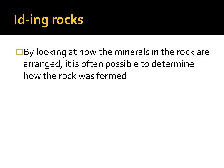 Id-ing rocks �By looking at how the minerals in the rock are arranged, it