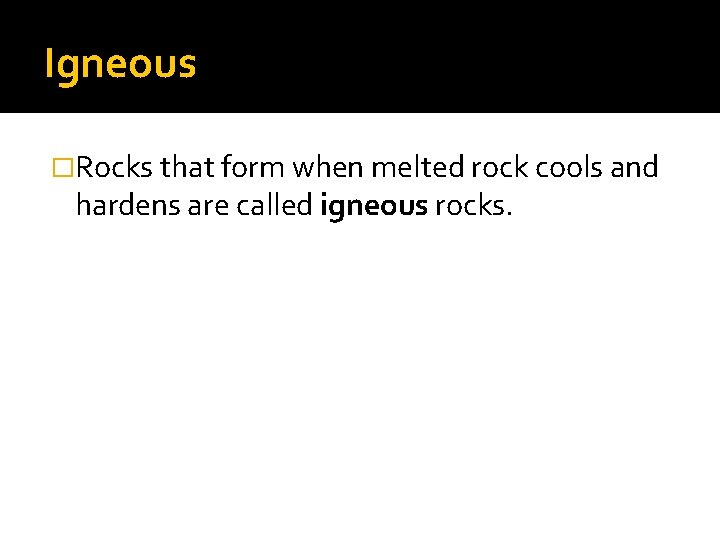 Igneous �Rocks that form when melted rock cools and hardens are called igneous rocks.