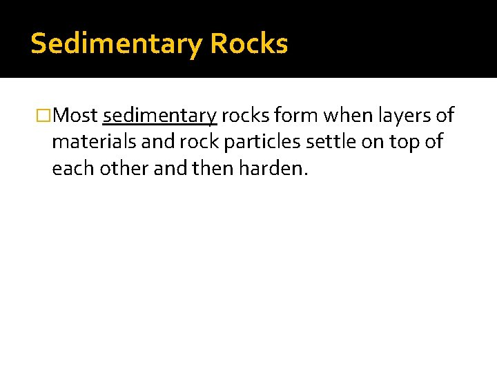 Sedimentary Rocks �Most sedimentary rocks form when layers of materials and rock particles settle