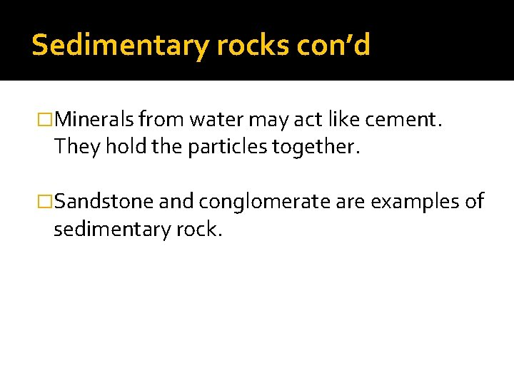 Sedimentary rocks con'd �Minerals from water may act like cement. They hold the particles