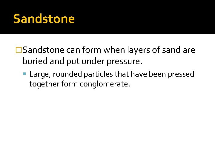 Sandstone �Sandstone can form when layers of sand are buried and put under pressure.