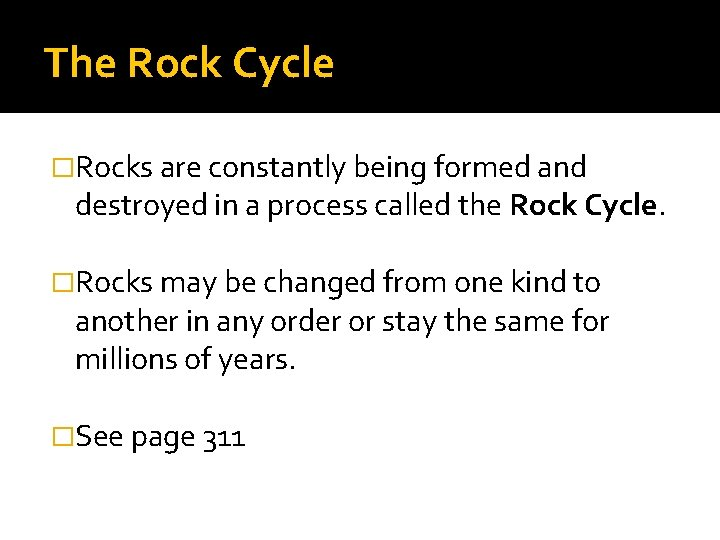 The Rock Cycle �Rocks are constantly being formed and destroyed in a process called