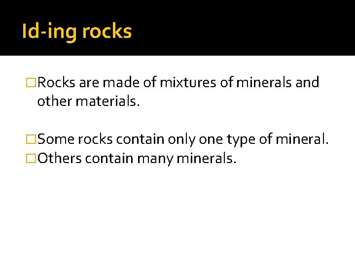 Id-ing rocks �Rocks are made of mixtures of minerals and other materials. �Some rocks