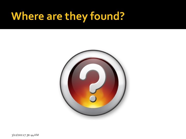 Where are they found? 3/12/2021 7: 50: 44 AM